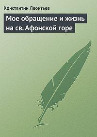 Константин Леонтьев -Мое обращение и жизнь на св. Афонской горе
