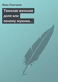 Иван Платонов -Тяжелая женская доля или почему мужики смотрят «налево» ознакомительная версия ко 2-му изданию книги