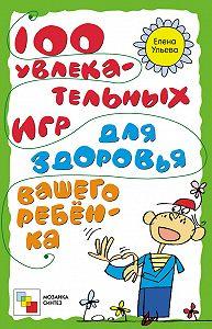 Елена Ульева -100 увлекательных игр для здоровья вашего ребёнка