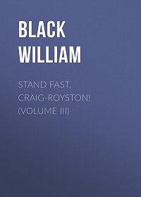 William Black -Stand Fast, Craig-Royston! (Volume III)