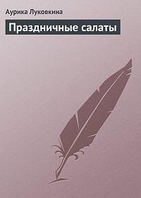 Аурика Луковкина - Праздничные салаты