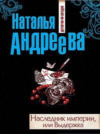 Наталья Андреева -Наследник империи, или Выдержка