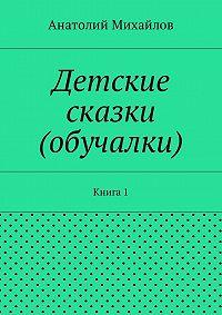 Анатолий Евгеньевич Михайлов -Детские сказки (обучалки). Книга 1