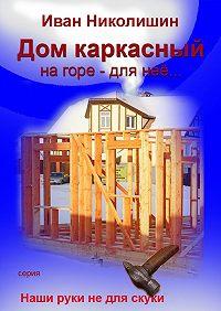 Иван Николишин -Дом каркасный на горе – для нее…
