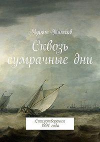 Мурат Тюлеев - Сквозь сумрачныедни. Стихотворения 1994года