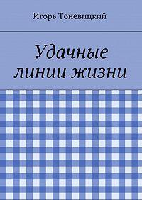 Игорь Тоневицкий -Удачные линии жизни