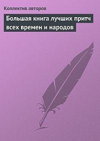 Коллектив авторов -Большая книга лучших притч всех времен и народов