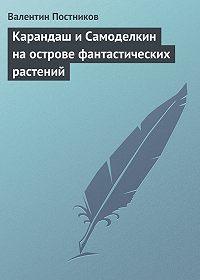 Валентин Постников - Карандаш и Самоделкин на острове фантастических растений