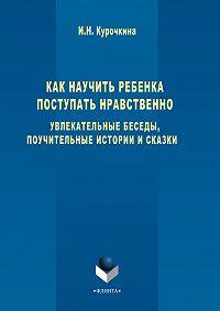 Ирина Николаевна Курочкина -Как научить ребенка поступать нравственно. Увлекательные беседы, поучительные истории и сказки