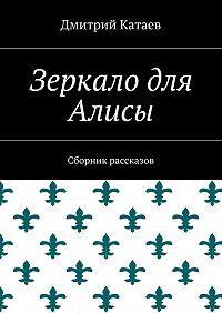 Дмитрий Катаев -Зеркало для Алисы. Сборник рассказов