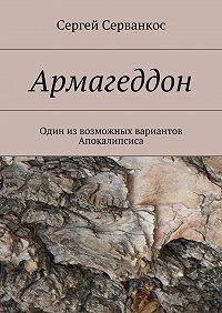 Сергей Серванкос -Армагеддон. Один извозможных вариантов Апокалипсиса