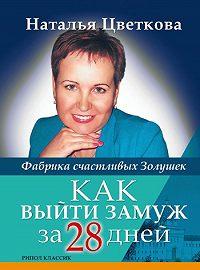 Наталья Витальевна Цветкова -Как выйти замуж за 28 дней. Фабрика счастливых Золушек