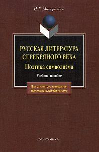 И. Г. Минералова - Русская литература Серебряного века. Поэтика символизма: учебное пособие