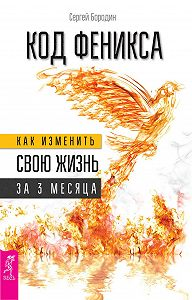 Сергей Бородин -Код Феникса. Как изменить свою жизнь за 3 месяца