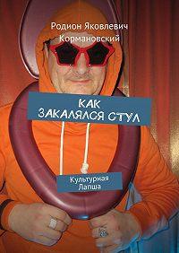 Родион Кормановский -Как закалялся стул. Культурная лапша