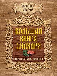 Александр Аксенов -Большая книга знахаря. Рецепты, проверенные поколениями