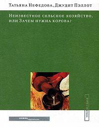 Татьяна Нефедова, Джудит Пэллот - Неизвестное сельское хозяйство, или Зачем нужна корова?