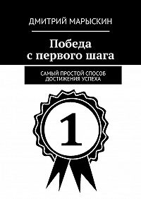 Дмитрий Марыскин -Победа спервогошага. Самый простой способ достижения успеха