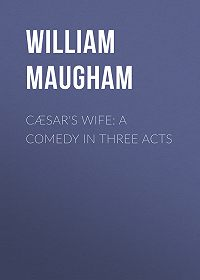 William Maugham -Cæsar's Wife: A Comedy in Three Acts