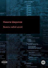 Никита Эдуардович Шарипов -Выжить любой ценой