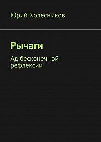 Юрий Колесников -Рычаги. Ад бесконечной рефлексии