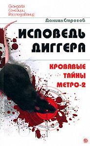 Даниил Строгов -Исповедь диггера. Кровавые тайны метро-2