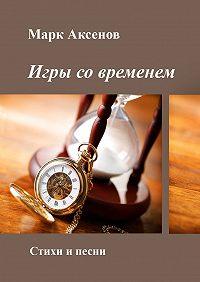 Марк Аксенов -Игры современем. Стихи и песни