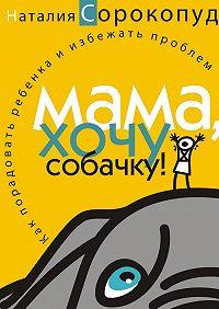 Наталия Сорокопуд -Мама, хочу собачку! Как порадовать ребенка и избежать проблем