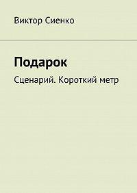 Виктор Сиенко - Подарок. Сценарий. Короткийметр
