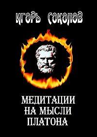 Игорь Соколов - Медитации намысли Платона. Стихи