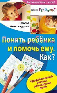 Наталья Федоровна Александрова -Понять ребенка и помочь ему. Как? Чудодейственный рисунок для развития детей
