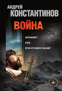 Андрей Константинов -Война: Журналист. Рота. Если кто меня слышит (сборник)