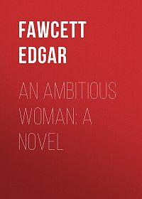 Edgar Fawcett -An Ambitious Woman: A Novel