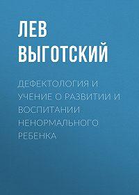 Лев Выготский -Дефектология и учение о развитии и воспитании ненормального ребенка