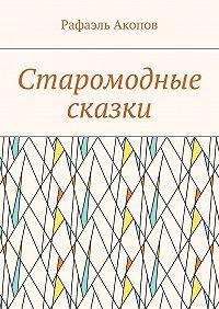 Рафаэль Акопов -Старомодные сказки