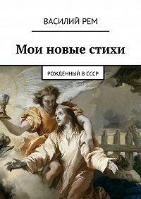 Василий Рем - Мои новые стихи. Рожденный вСССР