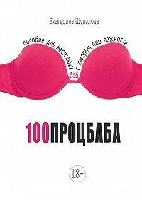Екатерина Шувалова -100процбаба. Пособие для настоящих баб: сюмором про важности