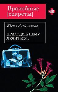 Юлия Алейникова -Приходи к нему лечиться…