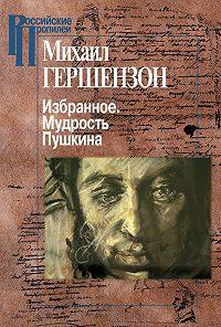 Михаил Гершензон -Избранное. Мудрость Пушкина