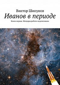 Виктор Шипунов -Иванов в периоде. Книга первая. Мемуары робота-недочеловека
