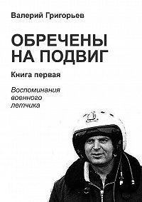 Валерий Григорьев - Обречены на подвиг. Книга первая