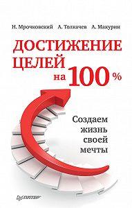 Николай Мрочковский -Достижение целей на 100%. Создаем жизнь своей мечты