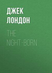 Джек Лондон -The Night-Born