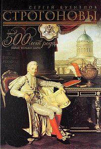 Сергей Олегович Кузнецов -Строгоновы. 500 лет рода. Выше только цари