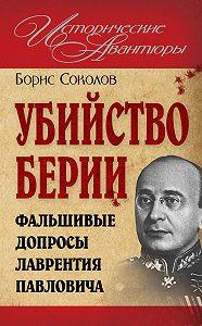Борис Соколов - Убийство Берии, или Фальшивые допросы Лаврентия Павловича