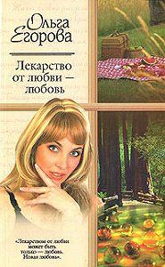 Ольга Егорова -Лекарство от любви – любовь