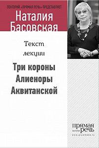Наталия Басовская - Три короны Алиеноры Аквитанской