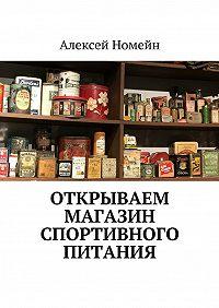 Алексей Номейн -Открываем магазин спортивного питания