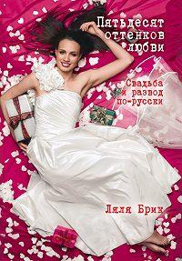 Ляля Брик - Пятьдесят оттенков любви. Свадьба и развод по-русски