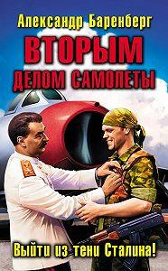 Александр Баренберг -ВТОРЫМ делом самолеты. Выйти из тени Сталина!